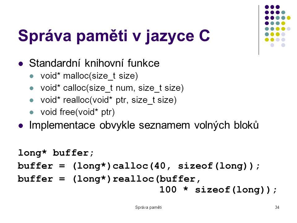Správa paměti34 Správa paměti v jazyce C Standardní knihovní funkce void* malloc(size_t size) void* calloc(size_t num, size_t size) void* realloc(void* ptr, size_t size) void free(void* ptr) Implementace obvykle seznamem volných bloků long* buffer; buffer = (long*)calloc(40, sizeof(long)); buffer = (long*)realloc(buffer, 100 * sizeof(long));