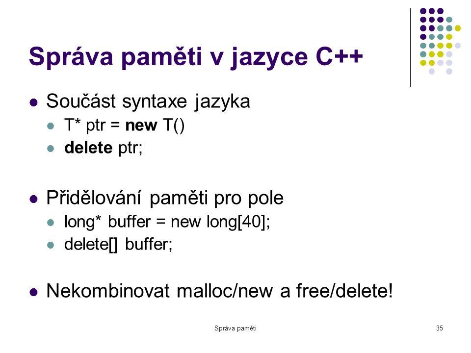 Správa paměti35 Správa paměti v jazyce C++ Součást syntaxe jazyka T* ptr = new T() delete ptr; Přidělování paměti pro pole long* buffer = new long[40]; delete[] buffer; Nekombinovat malloc/new a free/delete!