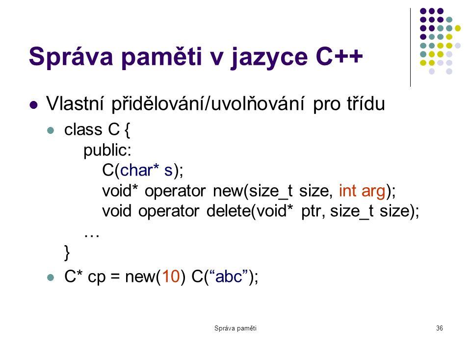 Správa paměti36 Správa paměti v jazyce C++ Vlastní přidělování/uvolňování pro třídu class C { public: C(char* s); void* operator new(size_t size, int arg); void operator delete(void* ptr, size_t size); … } C* cp = new(10) C( abc );