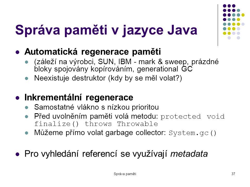 Správa paměti37 Správa paměti v jazyce Java Automatická regenerace paměti (záleží na výrobci, SUN, IBM - mark & sweep, prázdné bloky spojovány kopírováním, generational GC Neexistuje destruktor (kdy by se měl volat?) Inkrementální regenerace Samostatné vlákno s nízkou prioritou Před uvolněním paměti volá metodu: protected void finalize() throws Throwable Můžeme přímo volat garbage collector: System.gc() Pro vyhledání referencí se využívají metadata