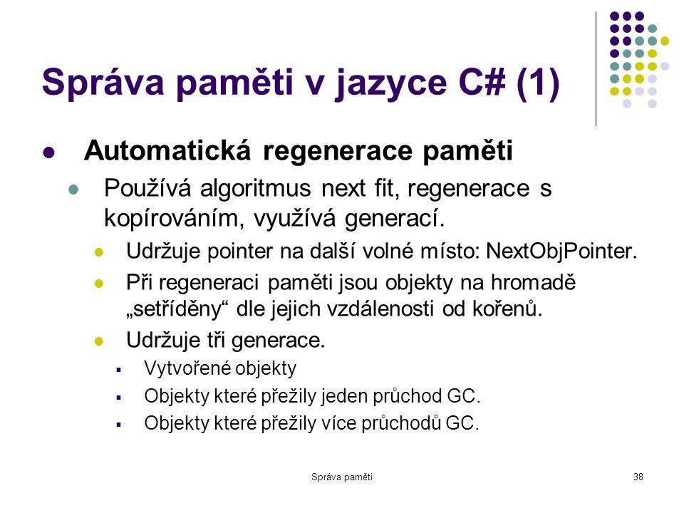 Správa paměti38 Správa paměti v jazyce C# (1) Automatická regenerace paměti Používá algoritmus next fit, regenerace s kopírováním, využívá generací.