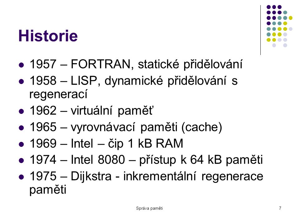 Správa paměti7 Historie 1957 – FORTRAN, statické přidělování 1958 – LISP, dynamické přidělování s regenerací 1962 – virtuální paměť 1965 – vyrovnávací paměti (cache) 1969 – Intel – čip 1 kB RAM 1974 – Intel 8080 – přístup k 64 kB paměti 1975 – Dijkstra - inkrementální regenerace paměti