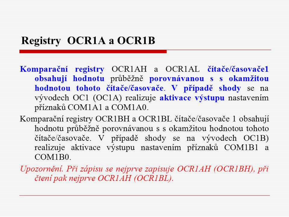 Registry OCR1A a OCR1B Komparační registry OCR1AH a OCR1AL čítače/časovače1 obsahují hodnotu průběžně porovnávanou s s okamžitou hodnotou tohoto čítače/časovače.