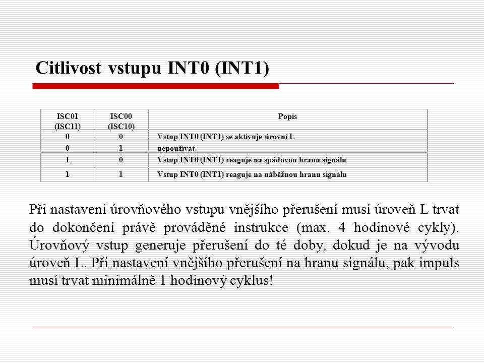 Citlivost vstupu INT0 (INT1) ISC01 (ISC11) ISC00 (ISC10) Popis 00Vstup INT0 (INT1) se aktivuje úrovní L 01nepoužívat 10Vstup INT0 (INT1) reaguje na spádovou hranu signálu 11Vstup INT0 (INT1) reaguje na náběžnou hranu signálu Při nastavení úrovňového vstupu vnějšího přerušení musí úroveň L trvat do dokončení právě prováděné instrukce (max.