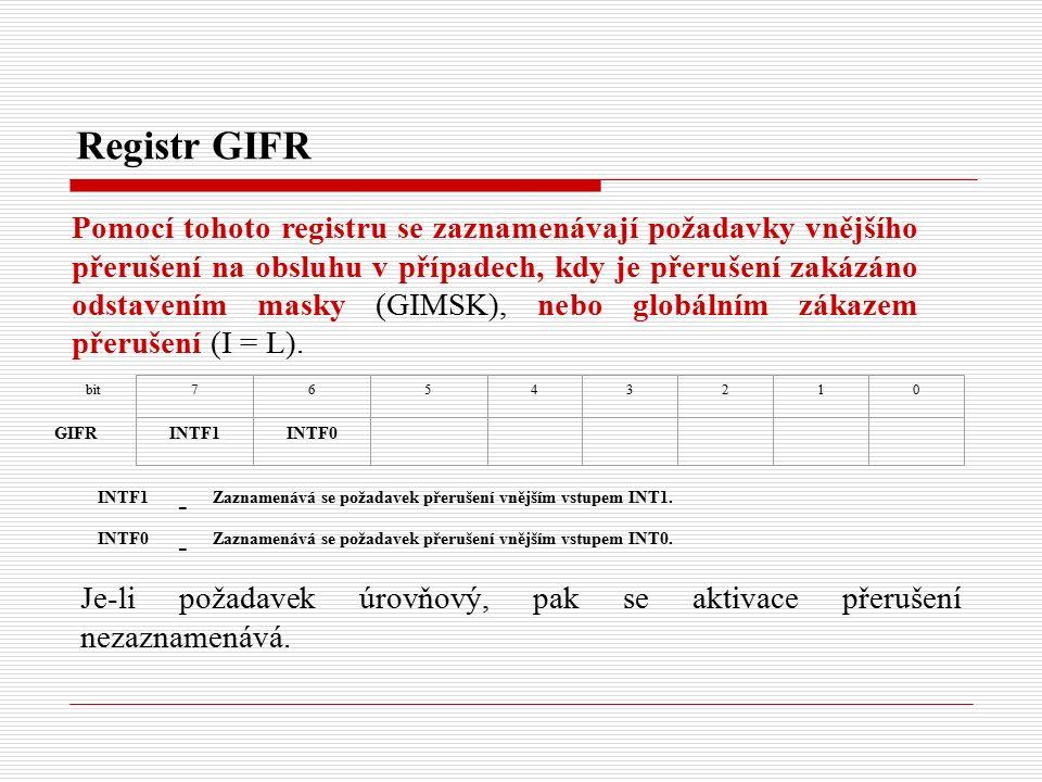 Registr GIFR Pomocí tohoto registru se zaznamenávají požadavky vnějšího přerušení na obsluhu v případech, kdy je přerušení zakázáno odstavením masky (GIMSK), nebo globálním zákazem přerušení (I = L).