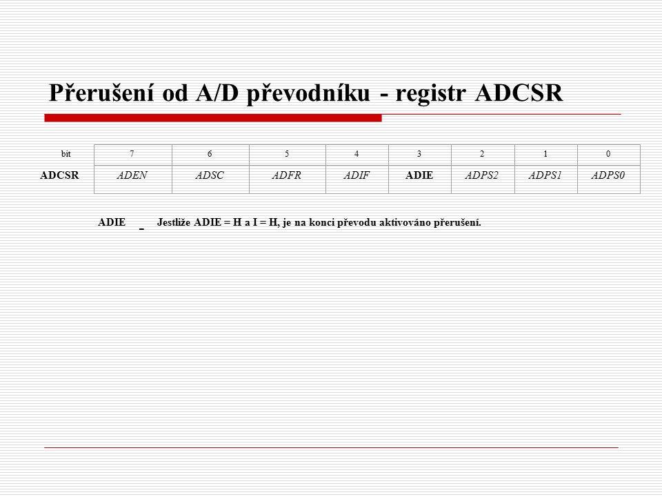 Přerušení od A/D převodníku - registr ADCSR bit ADCSR 76543210 ADENADSCADFRADIFADIEADPS2ADPS1ADPS0 ADIE - Jestliže ADIE = H a I = H, je na konci převodu aktivováno přerušení.