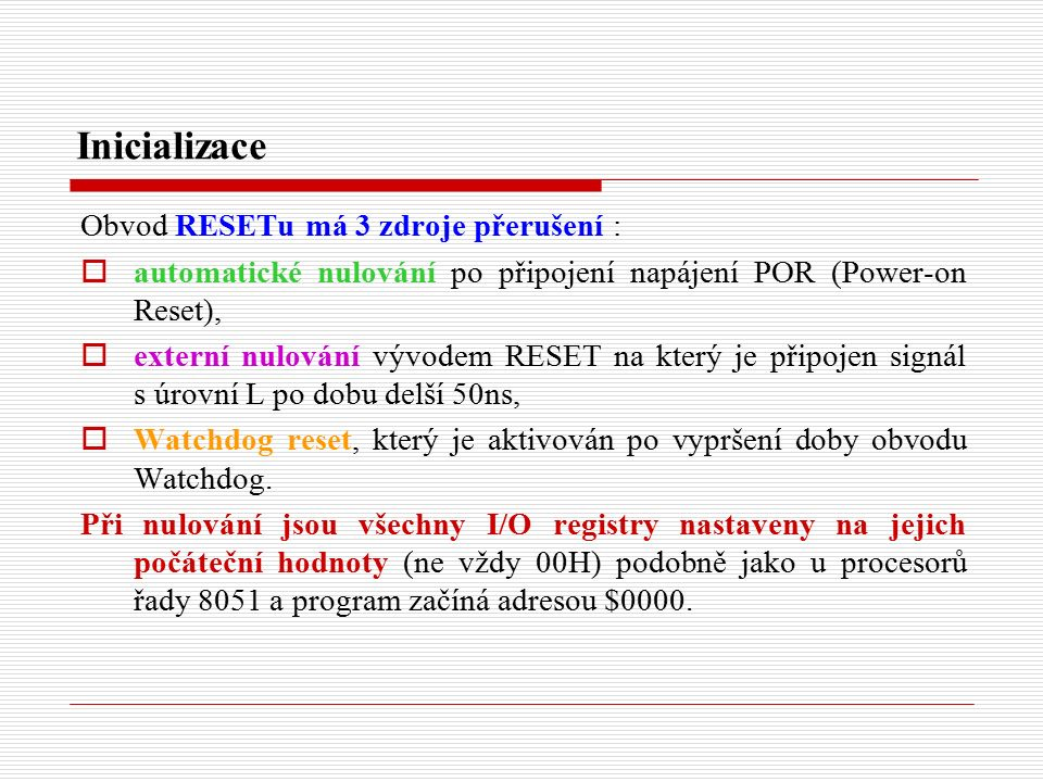 Inicializace Obvod RESETu má 3 zdroje přerušení :  automatické nulování po připojení napájení POR (Power-on Reset),  externí nulování vývodem RESET na který je připojen signál s úrovní L po dobu delší 50ns,  Watchdog reset, který je aktivován po vypršení doby obvodu Watchdog.