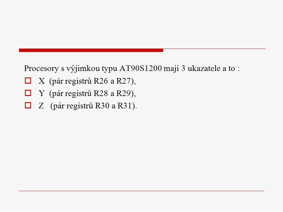 Procesory s výjimkou typu AT90S1200 mají 3 ukazatele a to :  X (pár registrů R26 a R27),  Y (pár registrů R28 a R29),  Z (pár registrů R30 a R31).