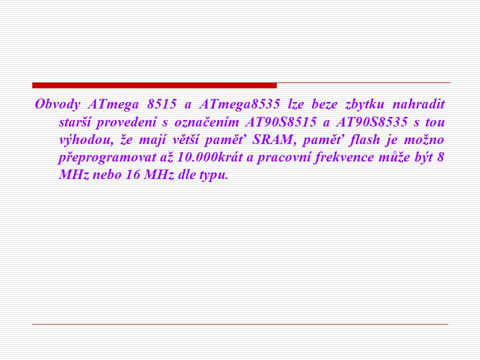 Obvody ATmega 8515 a ATmega8535 lze beze zbytku nahradit starší provedení s označením AT90S8515 a AT90S8535 s tou výhodou, že mají větší paměť SRAM, paměť flash je možno přeprogramovat až 10.000krát a pracovní frekvence může být 8 MHz nebo 16 MHz dle typu.