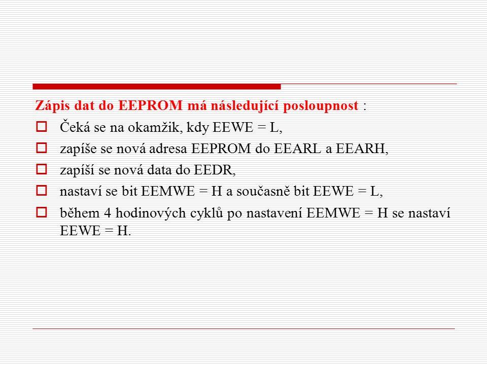 Zápis dat do EEPROM má následující posloupnost :  Čeká se na okamžik, kdy EEWE = L,  zapíše se nová adresa EEPROM do EEARL a EEARH,  zapíší se nová data do EEDR,  nastaví se bit EEMWE = H a současně bit EEWE = L,  během 4 hodinových cyklů po nastavení EEMWE = H se nastaví EEWE = H.
