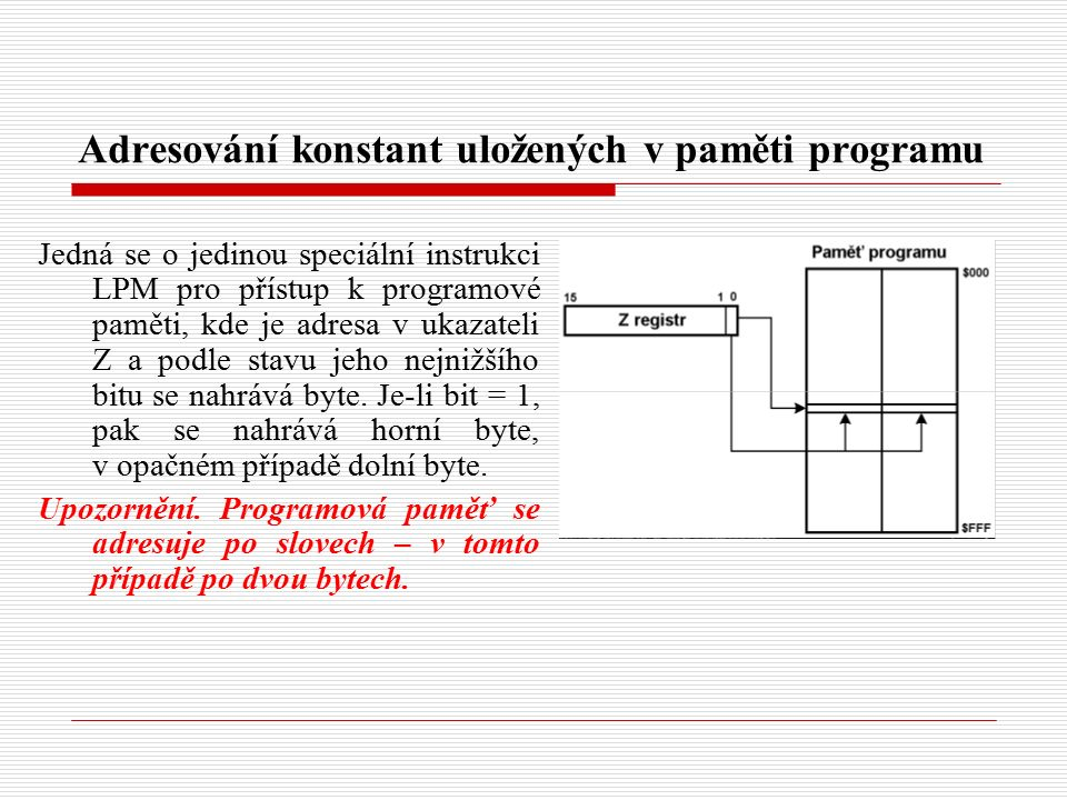Adresování konstant uložených v paměti programu Jedná se o jedinou speciální instrukci LPM pro přístup k programové paměti, kde je adresa v ukazateli Z a podle stavu jeho nejnižšího bitu se nahrává byte.