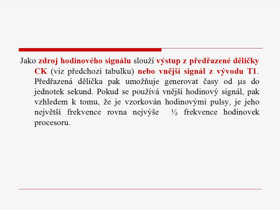 Jako zdroj hodinového signálu slouží výstup z předřazené děličky CK (viz předchozí tabulku) nebo vnější signál z vývodu T1.