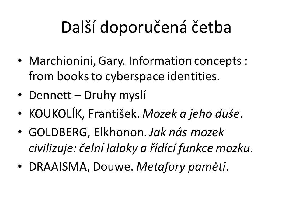 Další doporučená četba Marchionini, Gary. Information concepts : from books to cyberspace identities. Dennett – Druhy myslí KOUKOLÍK, František. Mozek