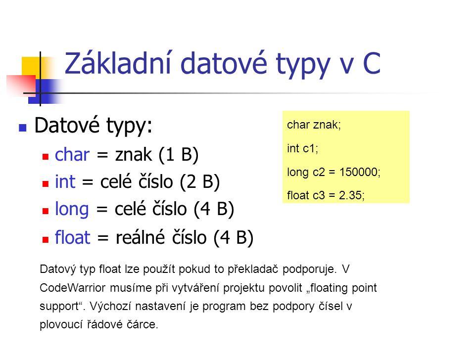 Základní datové typy v C Datové typy: char = znak (1 B) int = celé číslo (2 B) long = celé číslo (4 B) float = reálné číslo (4 B) char znak; int c1; long c2 = 150000; float c3 = 2.35; Datový typ float lze použít pokud to překladač podporuje.