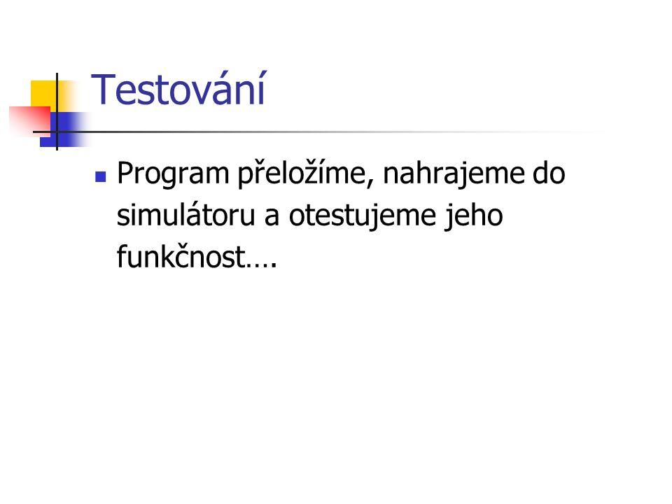 Testování Program přeložíme, nahrajeme do simulátoru a otestujeme jeho funkčnost….