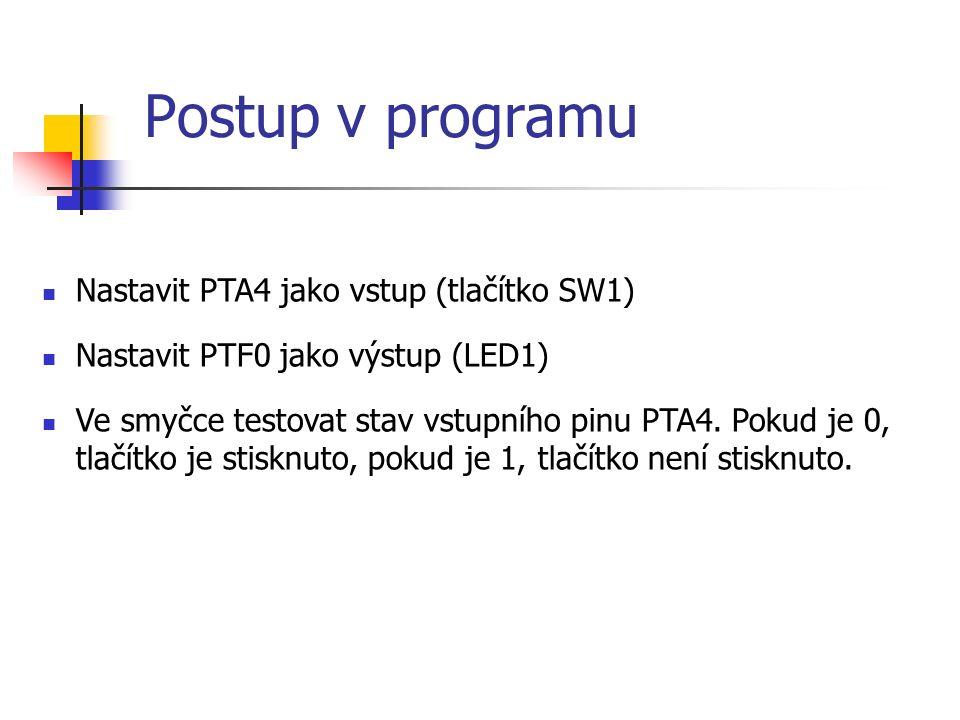 Postup v programu Nastavit PTA4 jako vstup (tlačítko SW1) Nastavit PTF0 jako výstup (LED1) Ve smyčce testovat stav vstupního pinu PTA4.