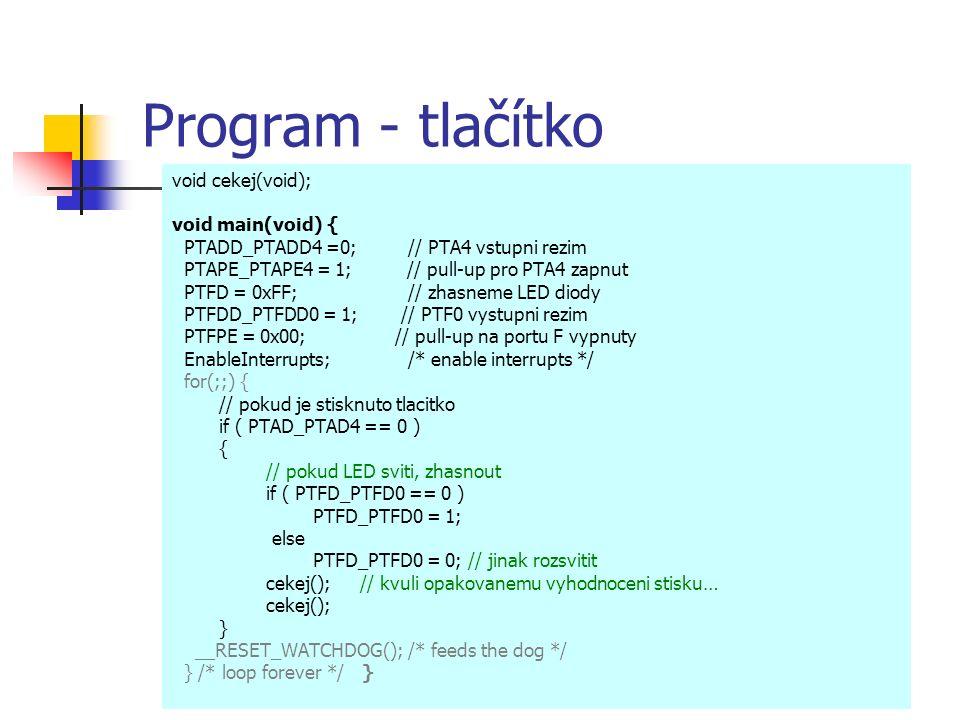 Program - tlačítko void cekej(void); void main(void) { PTADD_PTADD4 =0; // PTA4 vstupni rezim PTAPE_PTAPE4 = 1; // pull-up pro PTA4 zapnut PTFD = 0xFF; // zhasneme LED diody PTFDD_PTFDD0 = 1; // PTF0 vystupni rezim PTFPE = 0x00; // pull-up na portu F vypnuty EnableInterrupts; /* enable interrupts */ for(;;) { // pokud je stisknuto tlacitko if ( PTAD_PTAD4 == 0 ) { // pokud LED sviti, zhasnout if ( PTFD_PTFD0 == 0 ) PTFD_PTFD0 = 1; else PTFD_PTFD0 = 0; // jinak rozsvitit cekej();// kvuli opakovanemu vyhodnoceni stisku… cekej(); } __RESET_WATCHDOG(); /* feeds the dog */ } /* loop forever */ }