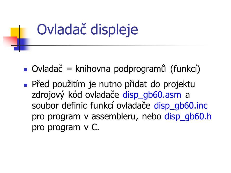 Ovladač displeje Ovladač = knihovna podprogramů (funkcí) Před použitím je nutno přidat do projektu zdrojový kód ovladače disp_gb60.asm a soubor definic funkcí ovladače disp_gb60.inc pro program v assembleru, nebo disp_gb60.h pro program v C.