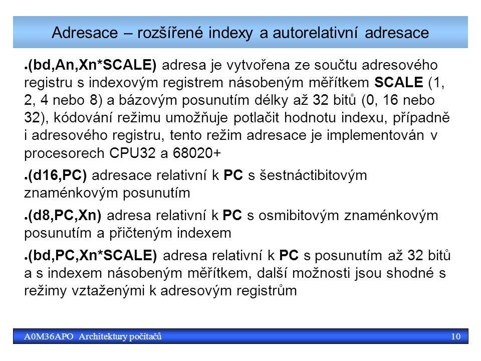 10A0M36APO Architektury počítačů Adresace – rozšířené indexy a autorelativní adresace ● (bd,An,Xn*SCALE) adresa je vytvořena ze součtu adresového registru s indexovým registrem násobeným měřítkem SCALE (1, 2, 4 nebo 8) a bázovým posunutím délky až 32 bitů (0, 16 nebo 32), kódování režimu umožňuje potlačit hodnotu indexu, případně i adresového registru, tento režim adresace je implementován v procesorech CPU32 a 68020+ ● (d16,PC) adresace relativní k PC s šestnáctibitovým znaménkovým posunutím ● (d8,PC,Xn) adresa relativní k PC s osmibitovým znaménkovým posunutím a přičteným indexem ● (bd,PC,Xn*SCALE) adresa relativní k PC s posunutím až 32 bitů a s indexem násobeným měřítkem, další možnosti jsou shodné s režimy vztaženými k adresovým registrům