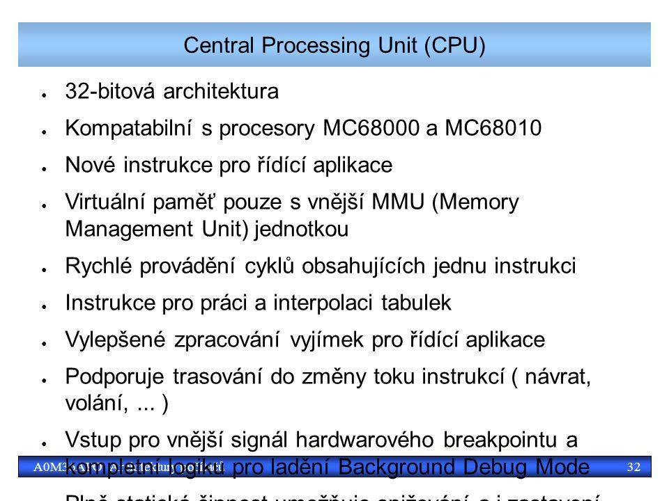 32A0M36APO Architektury počítačů Central Processing Unit (CPU) ● 32-bitová architektura ● Kompatabilní s procesory MC68000 a MC68010 ● Nové instrukce pro řídící aplikace ● Virtuální paměť pouze s vnější MMU (Memory Management Unit) jednotkou ● Rychlé provádění cyklů obsahujících jednu instrukci ● Instrukce pro práci a interpolaci tabulek ● Vylepšené zpracování vyjímek pro řídící aplikace ● Podporuje trasování do změny toku instrukcí ( návrat, volání,...