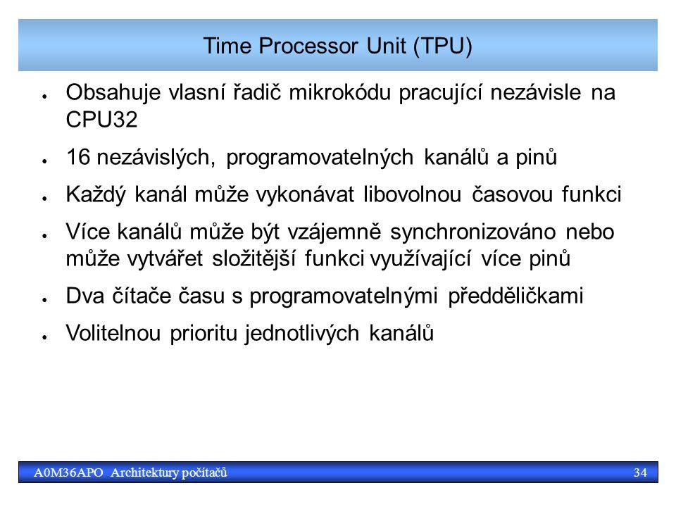 34A0M36APO Architektury počítačů Time Processor Unit (TPU) ● Obsahuje vlasní řadič mikrokódu pracující nezávisle na CPU32 ● 16 nezávislých, programovatelných kanálů a pinů ● Každý kanál může vykonávat libovolnou časovou funkci ● Více kanálů může být vzájemně synchronizováno nebo může vytvářet složitější funkci využívající více pinů ● Dva čítače času s programovatelnými předděličkami ● Volitelnou prioritu jednotlivých kanálů
