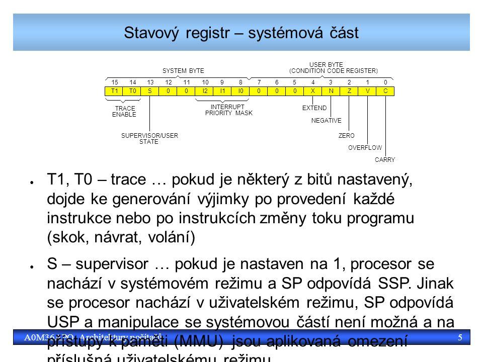 5A0M36APO Architektury počítačů Stavový registr – systémová část 1514131211109876543210 T1T0S00I2I1I0000XNZVC EXTEND NEGATIVE ZERO OVERFLOW CARRY INTERRUPT PRIORITY MASK SUPERVISOR/USER STATE TRACE ENABLE SYSTEM BYTE USER BYTE (CONDITION CODE REGISTER) ● T1, T0 – trace … pokud je některý z bitů nastavený, dojde ke generování výjimky po provedení každé instrukce nebo po instrukcích změny toku programu (skok, návrat, volání) ● S – supervisor … pokud je nastaven na 1, procesor se nachází v systémovém režimu a SP odpovídá SSP.