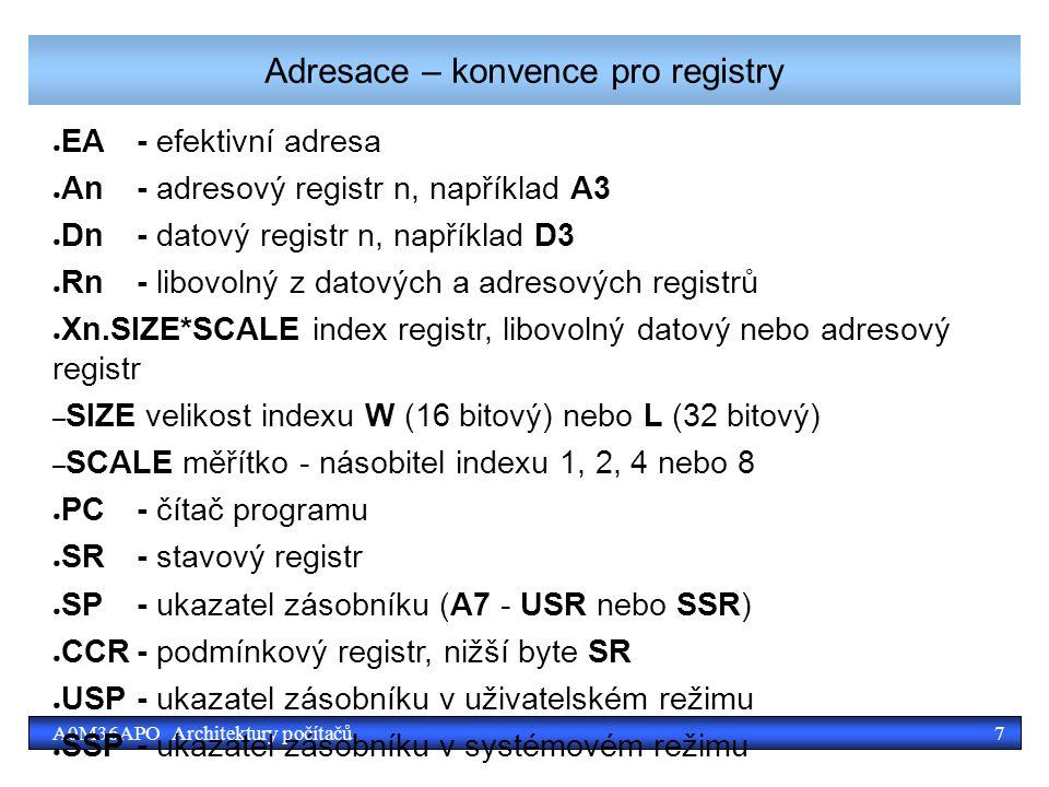 7A0M36APO Architektury počítačů Adresace – konvence pro registry ● EA- efektivní adresa ● An- adresový registr n, například A3 ● Dn- datový registr n, například D3 ● Rn- libovolný z datových a adresových registrů ● Xn.SIZE*SCALE index registr, libovolný datový nebo adresový registr – SIZE velikost indexu W (16 bitový) nebo L (32 bitový) – SCALE měřítko - násobitel indexu 1, 2, 4 nebo 8 ● PC- čítač programu ● SR- stavový registr ● SP- ukazatel zásobníku (A7 - USR nebo SSR) ● CCR- podmínkový registr, nižší byte SR ● USP- ukazatel zásobníku v uživatelském režimu ● SSP- ukazatel zásobníku v systémovém režimu