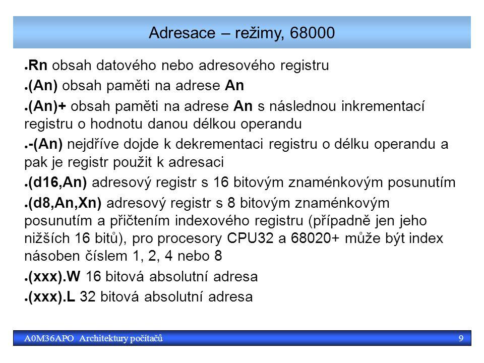 9A0M36APO Architektury počítačů Adresace – režimy, 68000 ● Rn obsah datového nebo adresového registru ● (An) obsah paměti na adrese An ● (An)+ obsah paměti na adrese An s následnou inkrementací registru o hodnotu danou délkou operandu ● -(An) nejdříve dojde k dekrementaci registru o délku operandu a pak je registr použit k adresaci ● (d16,An) adresový registr s 16 bitovým znaménkovým posunutím ● (d8,An,Xn) adresový registr s 8 bitovým znaménkovým posunutím a přičtením indexového registru (případně jen jeho nižších 16 bitů), pro procesory CPU32 a 68020+ může být index násoben číslem 1, 2, 4 nebo 8 ● (xxx).W 16 bitová absolutní adresa ● (xxx).L 32 bitová absolutní adresa