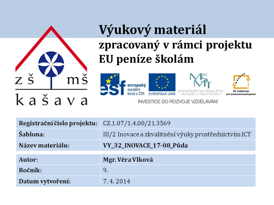 Výukový materiál zpracovaný v rámci projektu EU peníze školám Registrační číslo projektu:CZ.1.07/1.4.00/21.3569 Šablona:III/2 Inovace a zkvalitnění výuky prostřednictvím ICT Název materiálu:VY_32_INOVACE_17-08_Půda Autor:Mgr.
