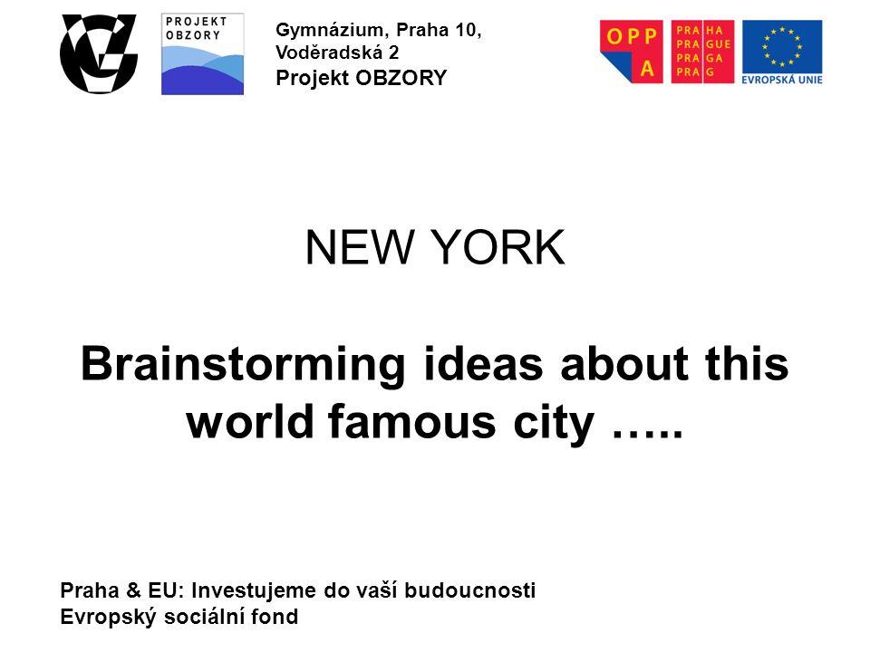 Praha & EU: Investujeme do vaší budoucnosti Evropský sociální fond Gymnázium, Praha 10, Voděradská 2 Projekt OBZORY NEW YORK Brainstorming ideas about this world famous city …..