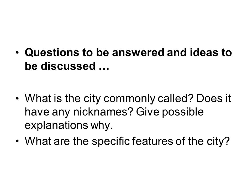 Questions to be answered and ideas to be discussed … What is the city commonly called? Does it have any nicknames? Give possible explanations why. Wha