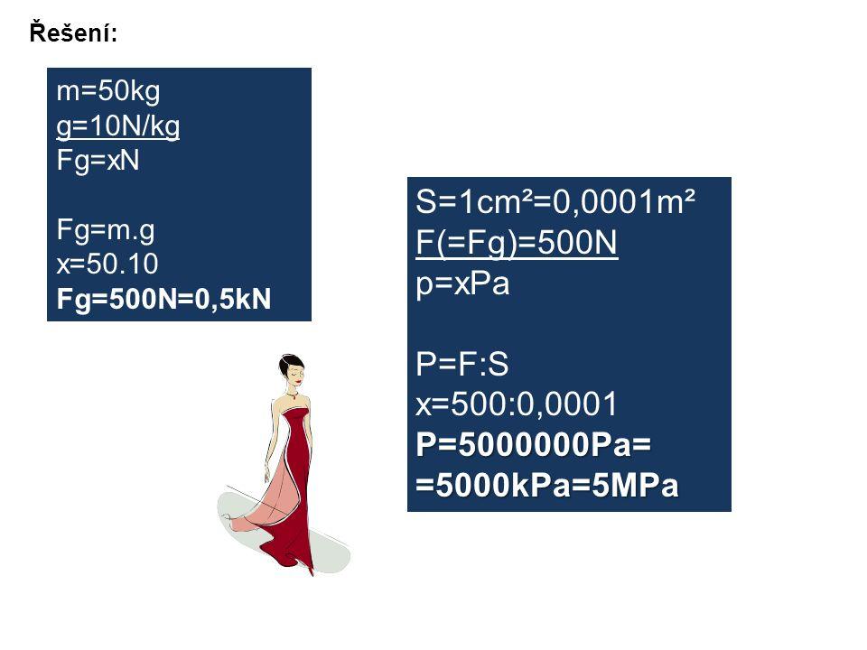 Řešení: m=50kg g=10N/kg Fg=xN Fg=m.g x=50.10 Fg=500N=0,5kN S=1cm²=0,0001m² F(=Fg)=500N p=xPa P=F:S x=500:0,0001P=5000000Pa==5000kPa=5MPa