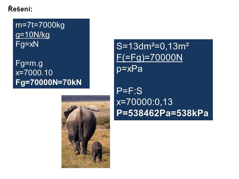Řešení: S=13dm²=0,13m² F(=Fg)=70000N p=xPa P=F:S x=70000:0,13P=538462Pa=538kPa m=7t=7000kg g=10N/kg Fg=xN Fg=m.g x=7000.10 Fg=70000N=70kN