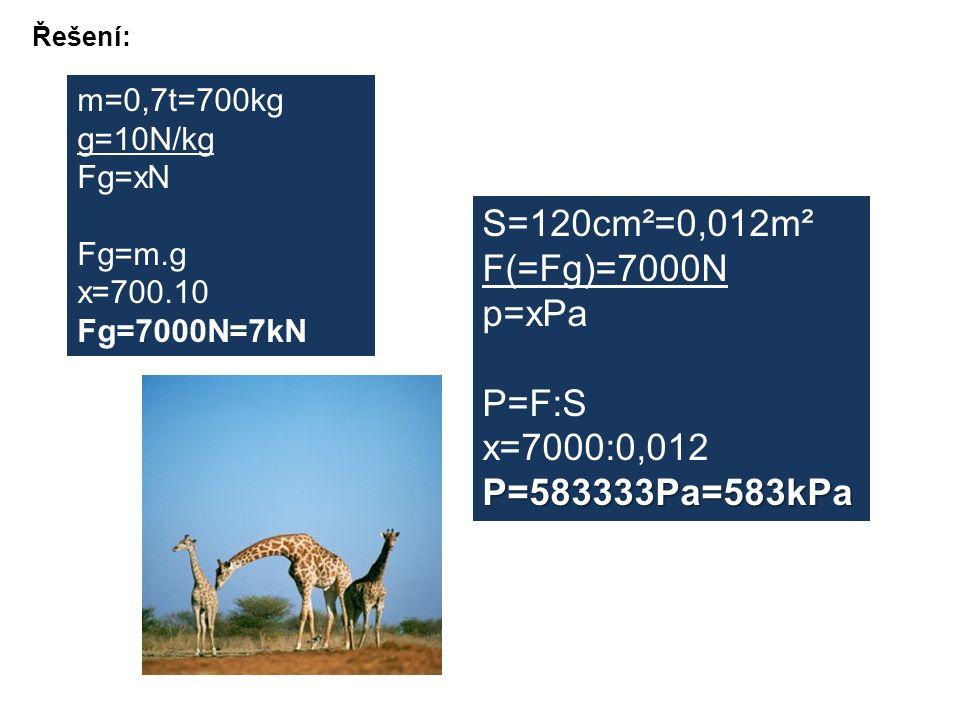 Řešení: m=0,7t=700kg g=10N/kg Fg=xN Fg=m.g x=700.10 Fg=7000N=7kN S=120cm²=0,012m² F(=Fg)=7000N p=xPa P=F:S x=7000:0,012P=583333Pa=583kPa