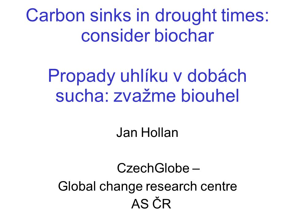 Carbon sinks in drought times: consider biochar Propady uhlíku v dobách sucha: zvažme biouhel Jan Hollan CzechGlobe – Global change research centre AS
