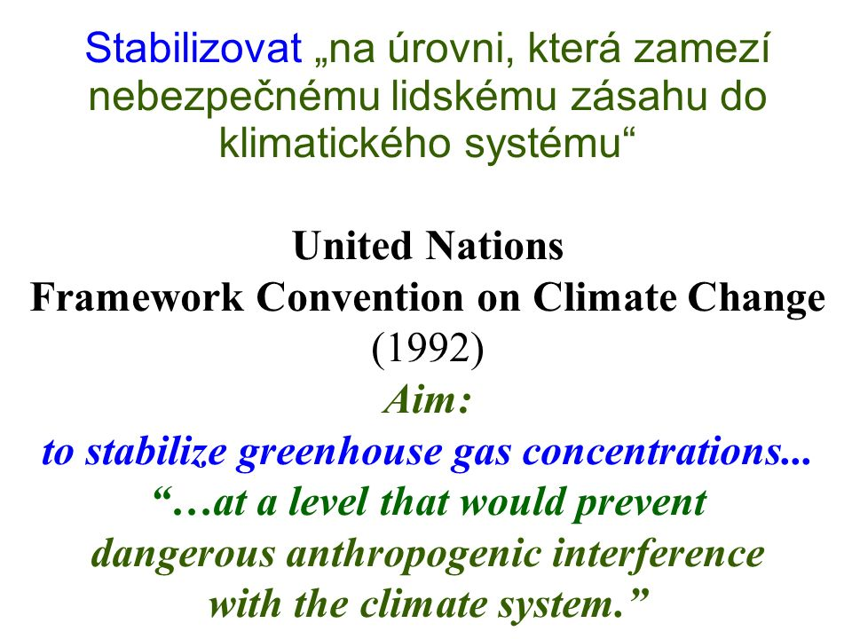 "Stabilizovat ""na úrovni, která zamezí nebezpečnému lidskému zásahu do klimatického systému United Nations Framework Convention on Climate Change (1992) Aim: to stabilize greenhouse gas concentrations..."