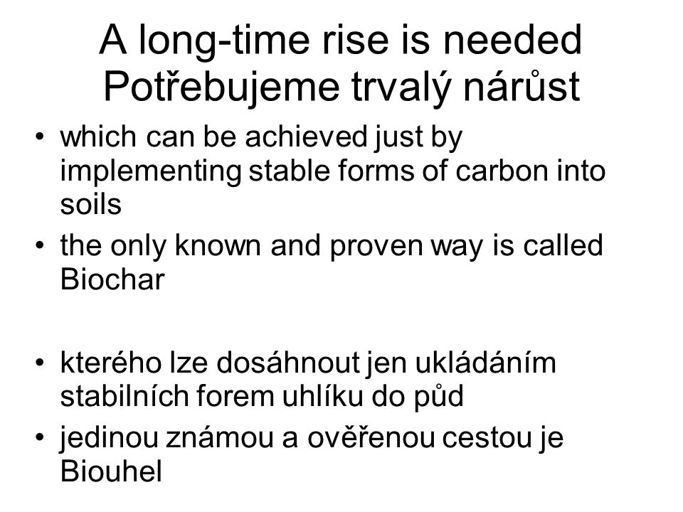 A long-time rise is needed Potřebujeme trvalý nárůst which can be achieved just by implementing stable forms of carbon into soils the only known and proven way is called Biochar kterého lze dosáhnout jen ukládáním stabilních forem uhlíku do půd jedinou známou a ověřenou cestou je Biouhel