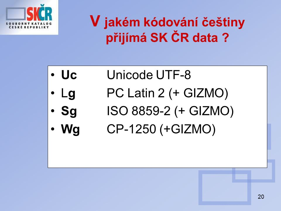 20 V jakém kódování češtiny přijímá SK ČR data ? Uc Unicode UTF-8 LgPC Latin 2 (+ GIZMO) SgISO 8859-2 (+ GIZMO) WgCP-1250 (+GIZMO)