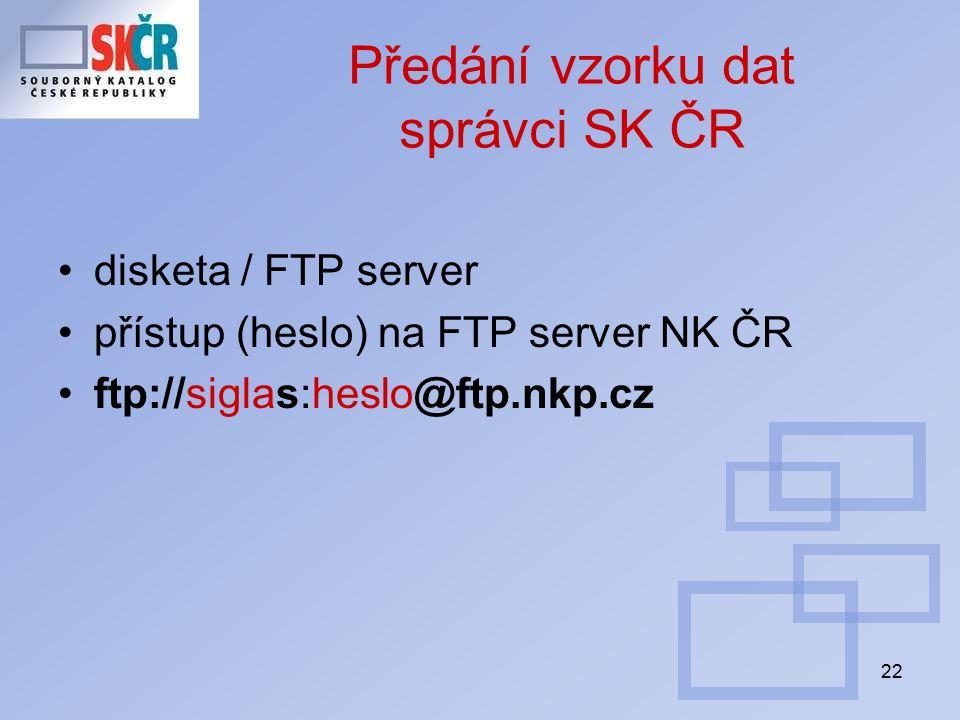 22 Předání vzorku dat správci SK ČR disketa / FTP server přístup (heslo) na FTP server NK ČR ftp://siglas:heslo@ftp.nkp.cz