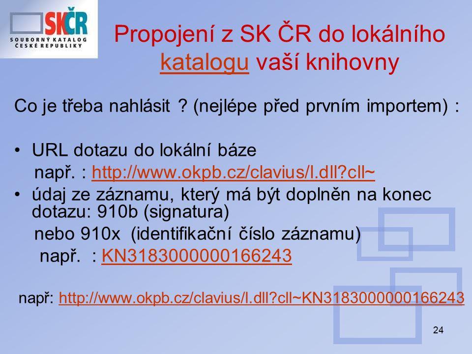 24 Propojení z SK ČR do lokálního katalogu vaší knihovny katalogu Co je třeba nahlásit ? (nejlépe před prvním importem) : URL dotazu do lokální báze n