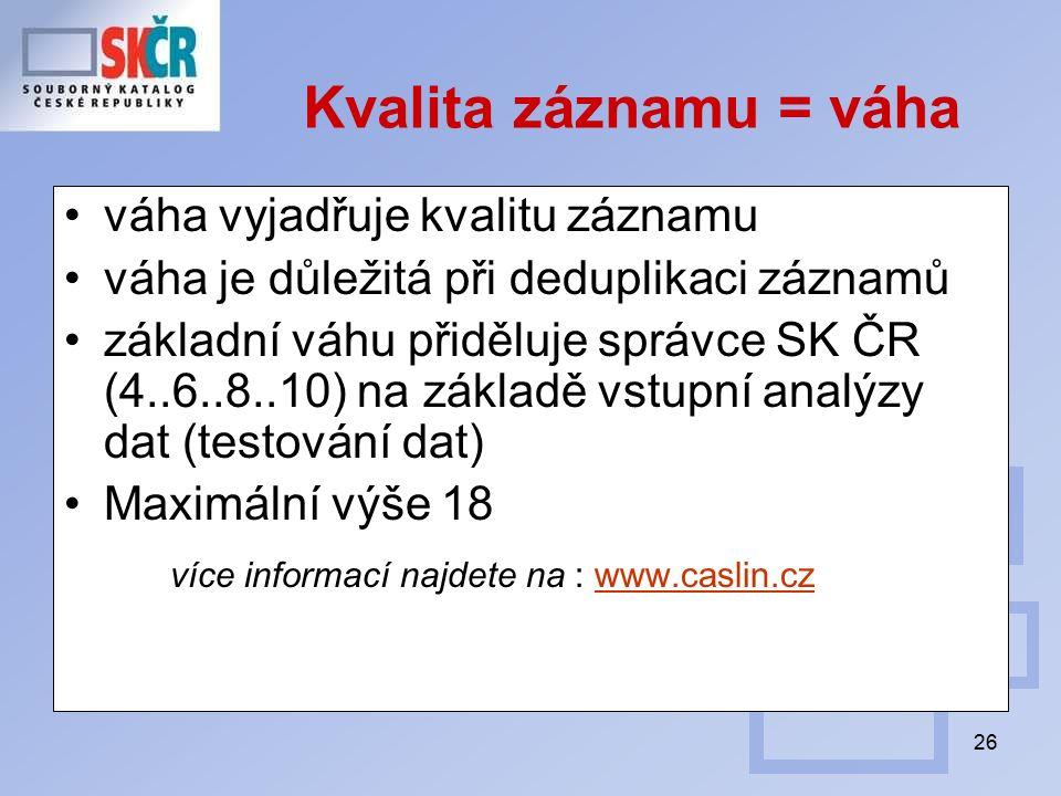 26 Kvalita záznamu = váha váha vyjadřuje kvalitu záznamu váha je důležitá při deduplikaci záznamů základní váhu přiděluje správce SK ČR (4..6..8..10) na základě vstupní analýzy dat (testování dat) Maximální výše 18 více informací najdete na : www.caslin.czwww.caslin.cz
