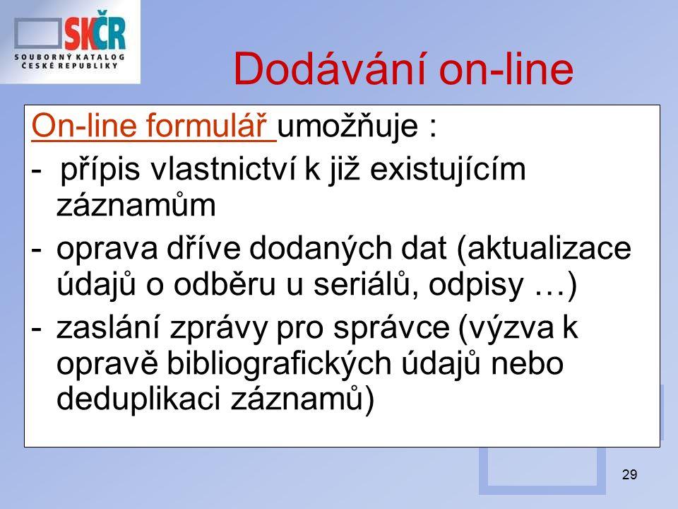 29 Dodávání on-line On-line formulář On-line formulář umožňuje : - přípis vlastnictví k již existujícím záznamům -oprava dříve dodaných dat (aktualizace údajů o odběru u seriálů, odpisy …) -zaslání zprávy pro správce (výzva k opravě bibliografických údajů nebo deduplikaci záznamů)