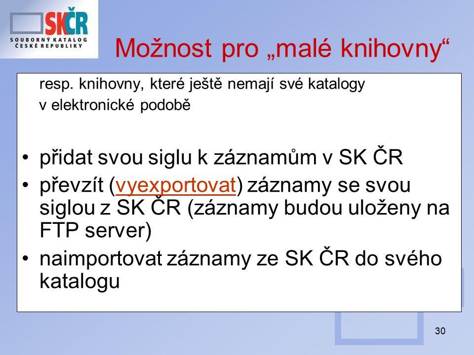 """30 Možnost pro """"malé knihovny"""" resp. knihovny, které ještě nemají své katalogy v elektronické podobě přidat svou siglu k záznamům v SK ČR převzít (vye"""