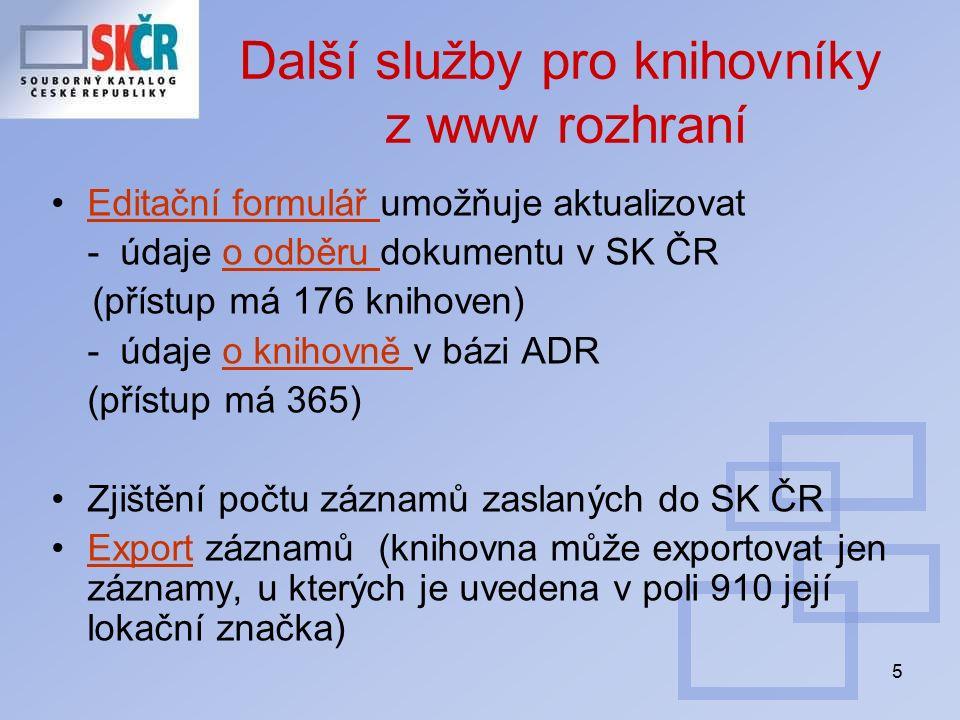5 Další služby pro knihovníky z www rozhraní Editační formulář umožňuje aktualizovatEditační formulář - údaje o odběru dokumentu v SK ČRo odběru (přístup má 176 knihoven) - údaje o knihovně v bázi ADRo knihovně (přístup má 365) Zjištění počtu záznamů zaslaných do SK ČR Export záznamů (knihovna může exportovat jen záznamy, u kterých je uvedena v poli 910 její lokační značka)Export