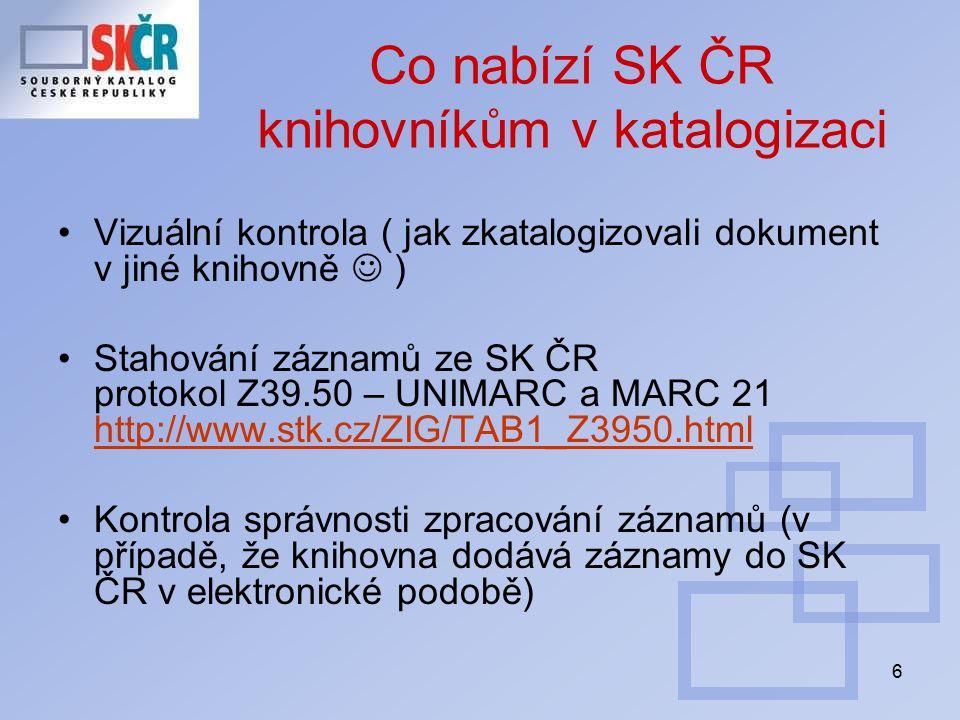 6 Co nabízí SK ČR knihovníkům v katalogizaci Vizuální kontrola ( jak zkatalogizovali dokument v jiné knihovně ) Stahování záznamů ze SK ČR protokol Z39.50 – UNIMARC a MARC 21 http://www.stk.cz/ZIG/TAB1_Z3950.html http://www.stk.cz/ZIG/TAB1_Z3950.html Kontrola správnosti zpracování záznamů (v případě, že knihovna dodává záznamy do SK ČR v elektronické podobě)