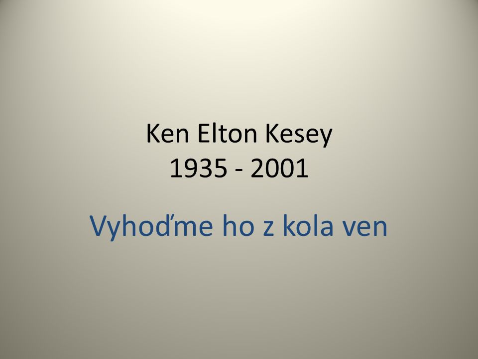 Ken Elton Kesey 1935 - 2001 Vyhoďme ho z kola ven