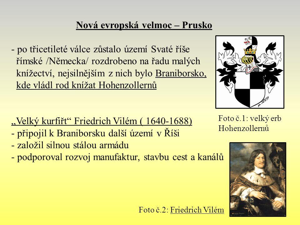 """Nová evropská velmoc – Prusko - po třicetileté válce zůstalo území Svaté říše římské /Německa/ rozdrobeno na řadu malých knížectví, nejsilnějším z nich bylo Braniborsko, kde vládl rod knížat Hohenzollernů """"Velký kurfiřt Friedrich Vilém ( 1640-1688) - připojil k Braniborsku další území v Říši - založil silnou stálou armádu - podporoval rozvoj manufaktur, stavbu cest a kanálů Foto č.1: velký erb Hohenzollernů Foto č.2: Friedrich Vilém"""