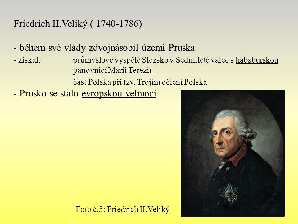 Friedrich II.Veliký ( 1740-1786) - během své vlády zdvojnásobil území Pruska - získal:průmyslově vyspělé Slezsko v Sedmileté válce s habsburskou panovnicí Marii Terezií část Polska při tzv.