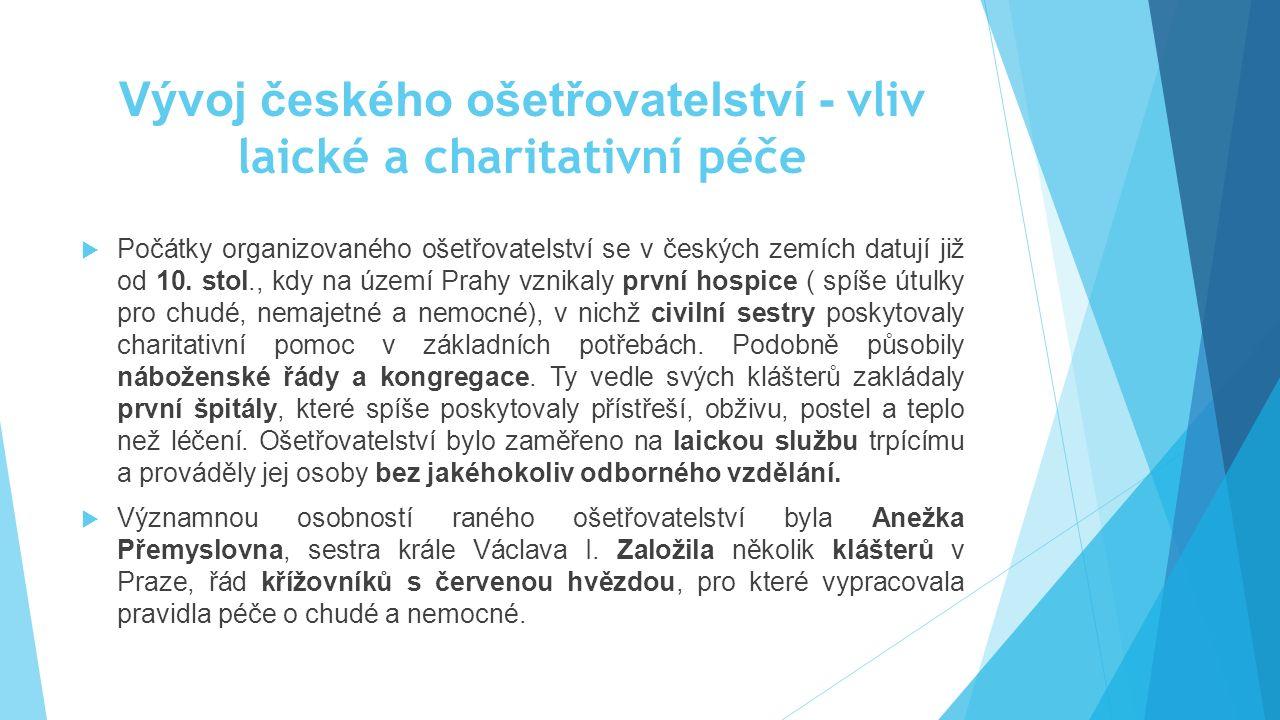 Vývoj českého ošetřovatelství - vliv laické a charitativní péče  Počátky organizovaného ošetřovatelství se v českých zemích datují již od 10. stol.,