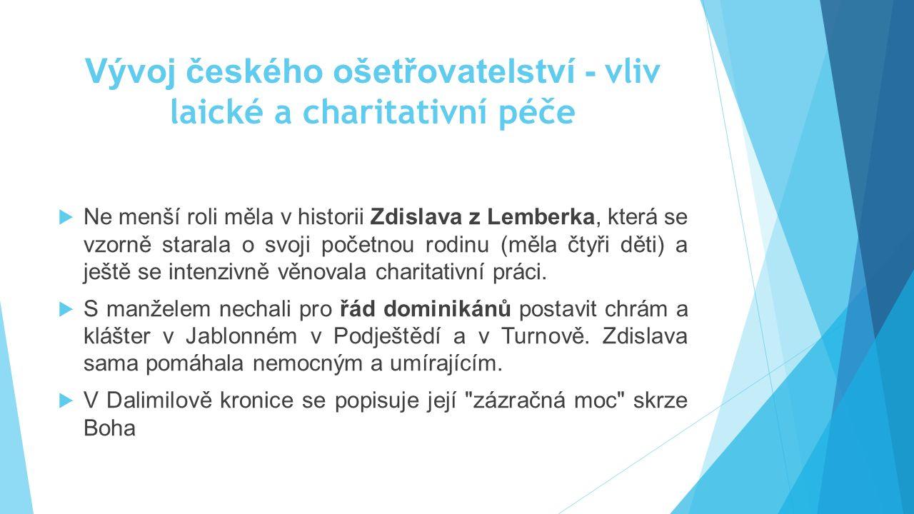 Vývoj českého ošetřovatelství - vliv laické a charitativní péče  Ne menší roli měla v historii Zdislava z Lemberka, která se vzorně starala o svoji p
